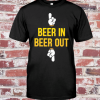 Beer In Beer Out shirt