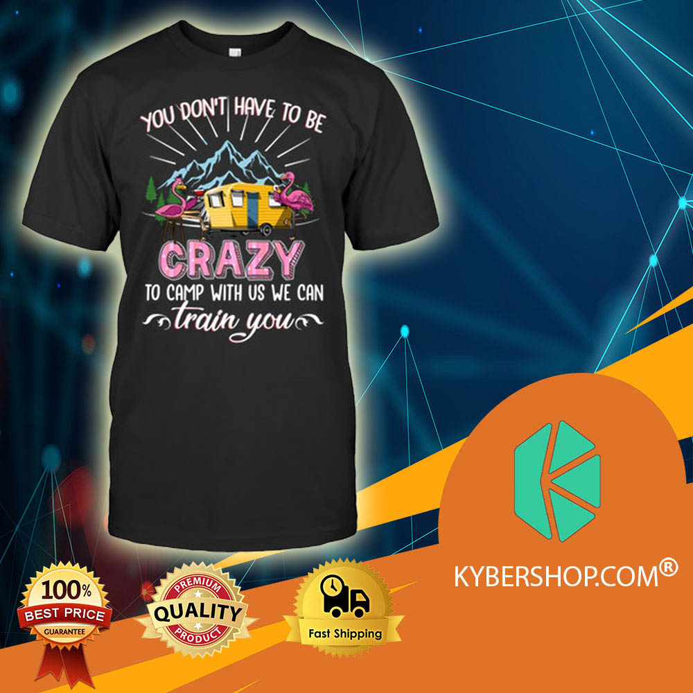 Camping Flamingos You Don't Have To Be Crazy Train You shirt