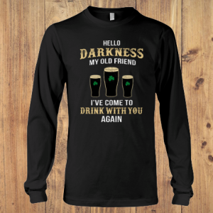 Hello Darkness My Old Friend Drink St Patrick's Day long sleeve tee