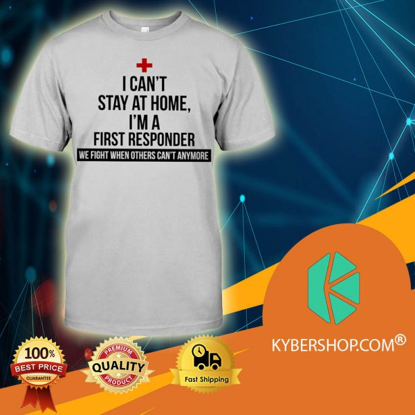 I Can't Stay At Home I'm A First Responder shirt