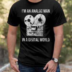 I'm An Analog Man In Digital World shirt
