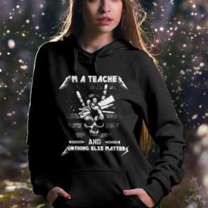 Metallica I'm A Teacher And Nothing Else Matter hoodie