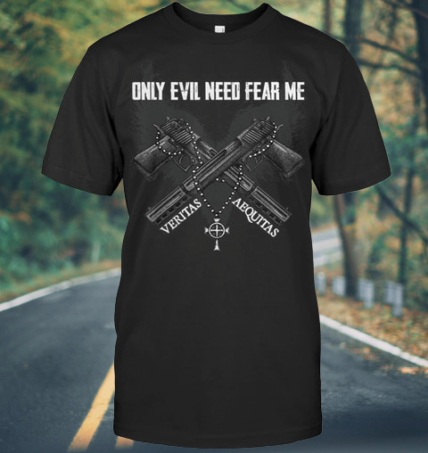 Only Evil Need Fear Me Veritas Aequitas shirt
