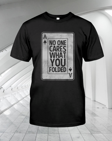 Poker No One Cares What You Folded shirt