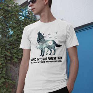 Wolf And Into The Forest I Go To Lose My Mind And Find My Soul shirt