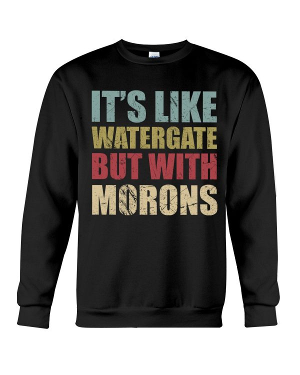 It's like watergate but with morons sweat shirt