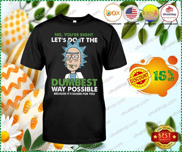 No youre right lets do it the dumbest way possible because its easier for you shirt