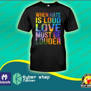 When hate is loud love must be louder shirt