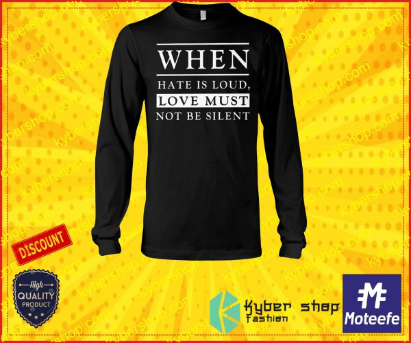 When hate is loud love must not be silent shirt and long sleeve