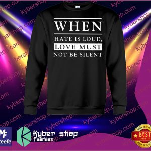When hate is loud love must not be silent shirt and sweatshirt