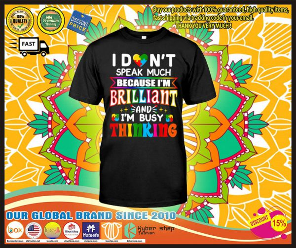 Autism I dont speak much because Im brilliant and Im busy thinking shirt