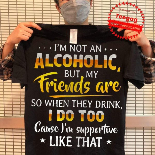 Im not an alcoholic but my friend are so when they drink I do too cause Im supportive like that shirt
