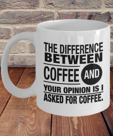 The difference between coffee and your opinion is I asked for coffee mug