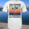 You Wonder Why I Do This I Wonder you do don't shirt