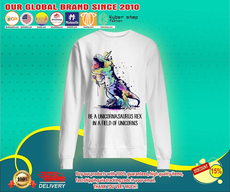 Be a unicornasaurus rex in a field of unicorns sweatshirts