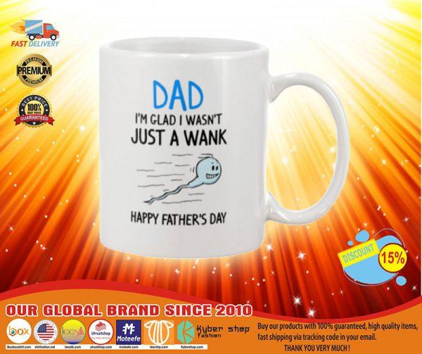 Dad Im glad I wasnt just a wank Happy fathers day mug
