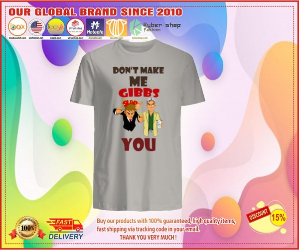 Don't make me Gibbs you shirt