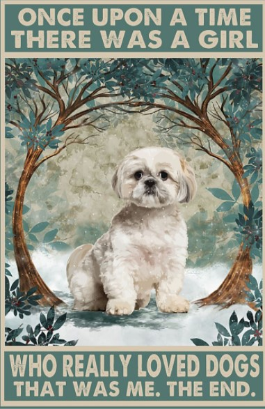 Shih Tzu Once upon a time there was a girl who really loved dogs poster