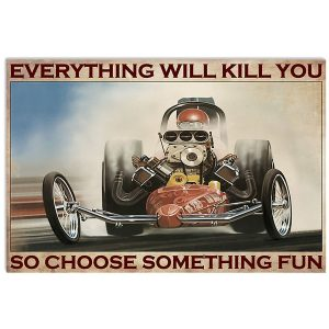 Drag racing Choose something fun Everything will kill you so poster