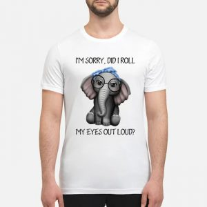 Elephant I'm sorry did I roll my eyes out loud shirt, hoodie