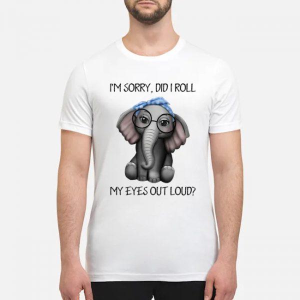 Elephant I'm sorry did I roll my eyes out loud shirt, hoodie
