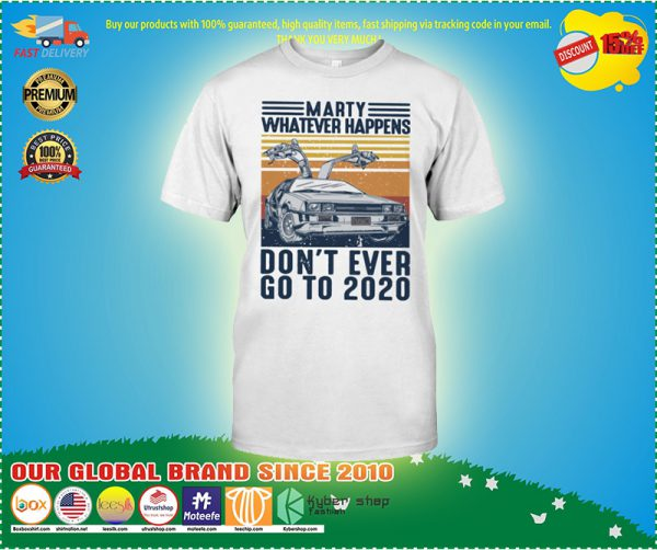 Marty whatever happens don't ever go to 2020 shirt