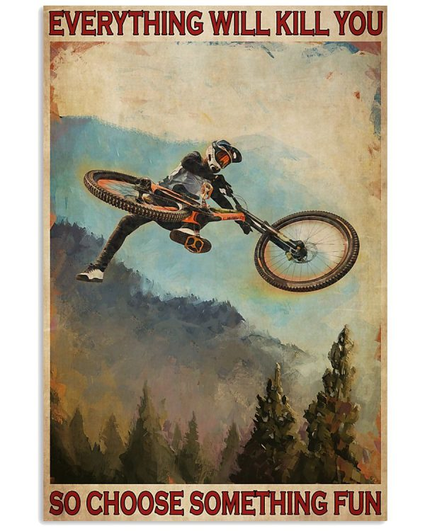 Mountain Biking Everything will kill you so choose something fun poster