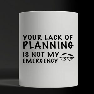 Your lack of planning is not my emergency