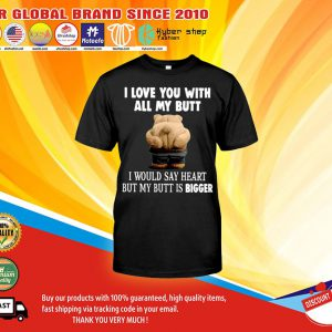 I love you with all my butt I would say heart but my butt is bigger shirt1