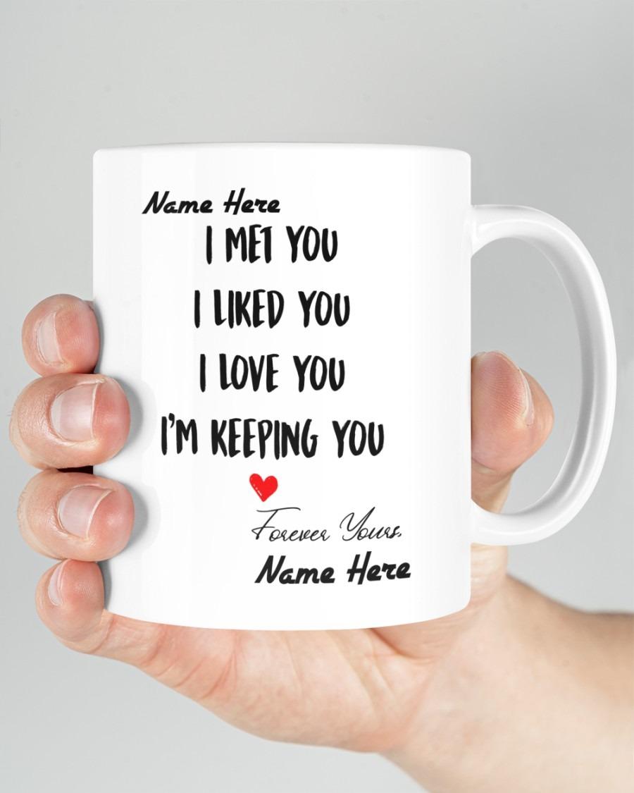 I met you I liked you I love you Im keeping you custom name mug3