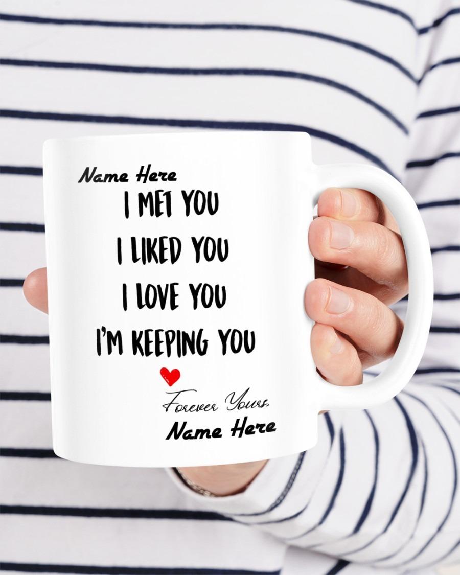 I met you I liked you I love you Im keeping you custom name mug4