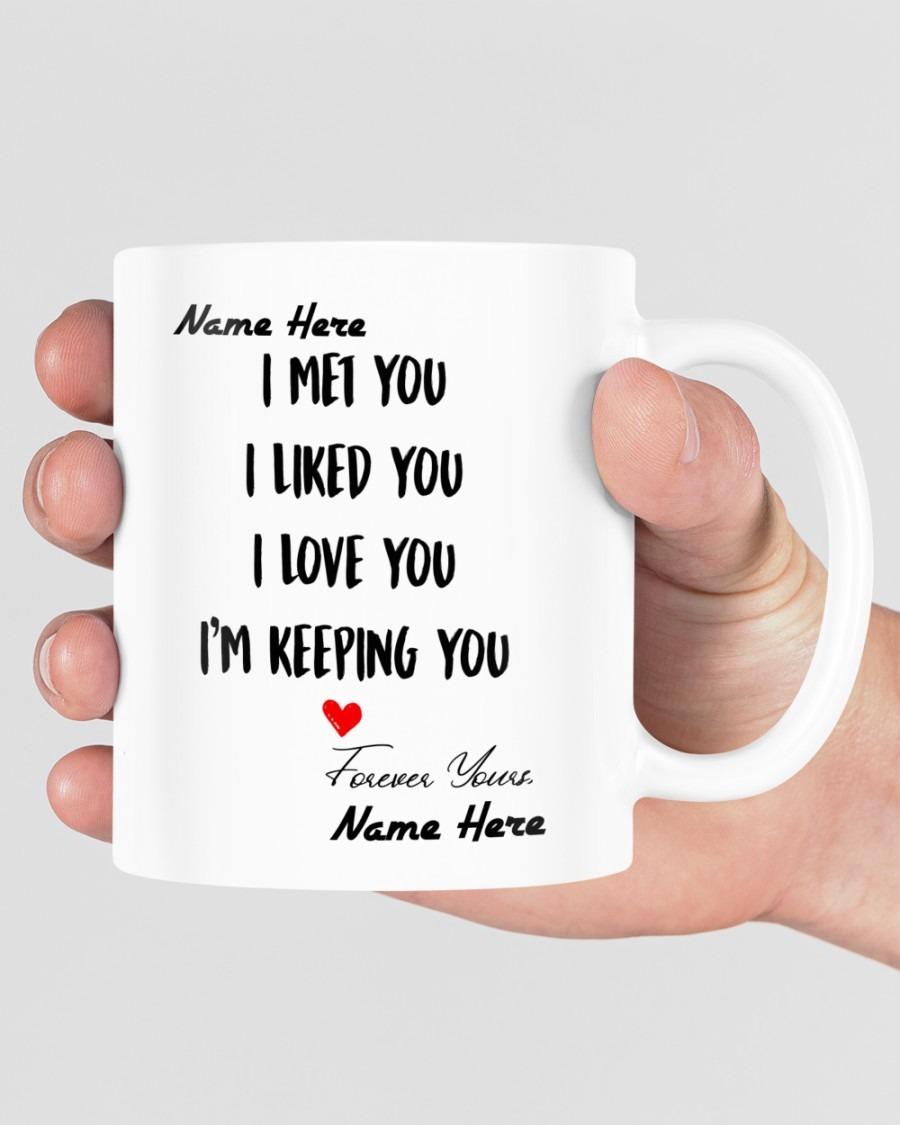 I met you I liked you I love you Im keeping you custom name mug5