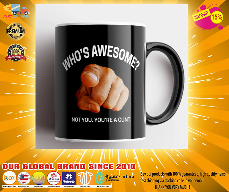 Whos awesome not you youre a cunt mug2