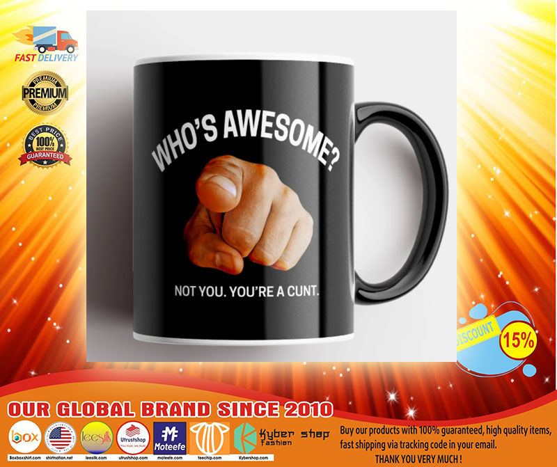 Whos awesome not you youre a cunt mug3