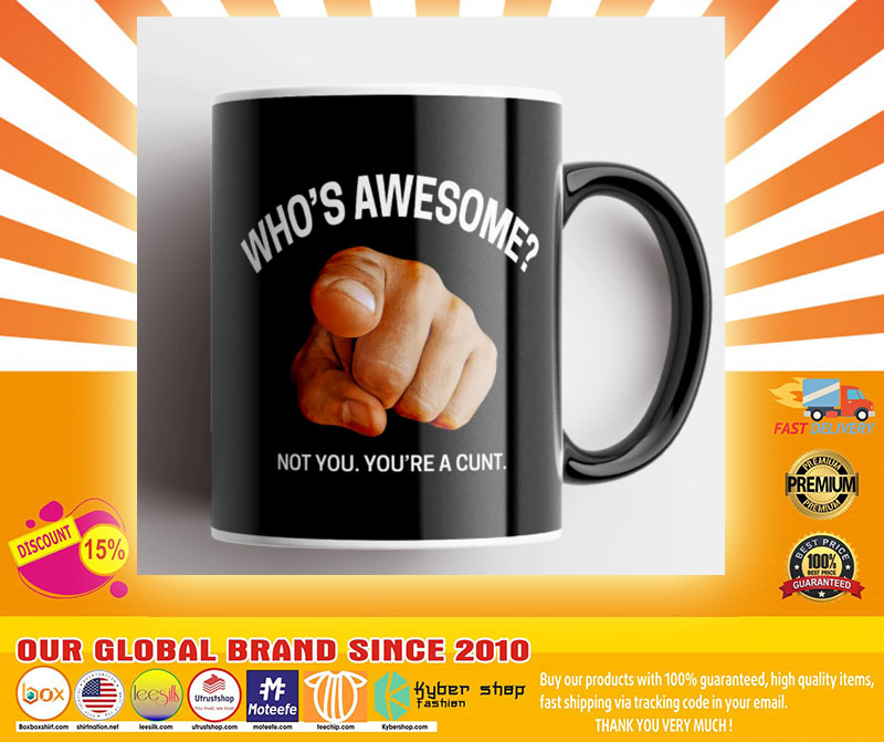 Whos awesome not you youre a cunt mug4