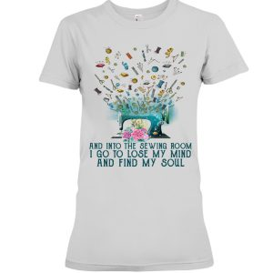 And into the sewing room i go to lose my mind and fin my soul Shirt6