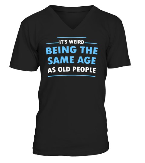 Its Weid Being The Same Age As Old People Shirt1 1