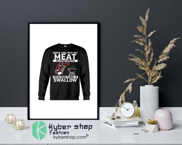 Once you put my meat in your mouth youre going to want to swallow Shirt12