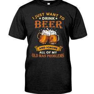 Beer I Just Want To Drink Beer And Ignore All Of My Old Man Problems Shirt2