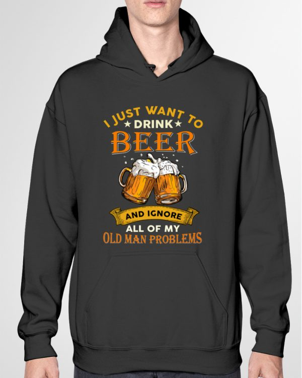 Beer I Just Want To Drink Beer And Ignore All Of My Old Man Problems Shirt8