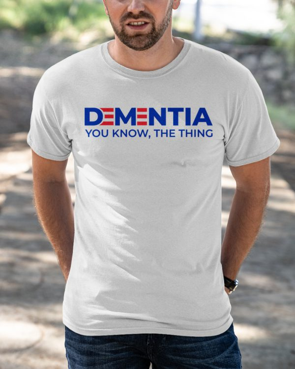 Dementia You Know The Thing Shirt1