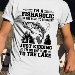 Im A Fishaholic On The Road To Recovery Just Kidding Im On The Road To The Lake Shirt4
