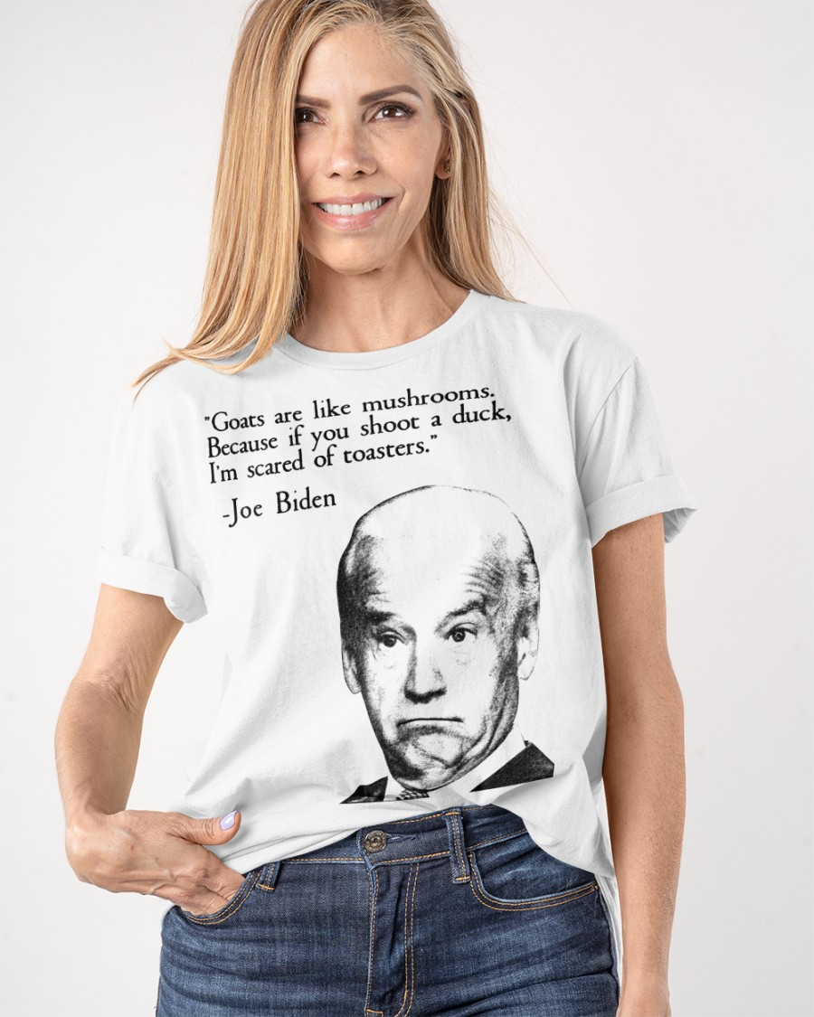 Joe Biden Goats Are Like Mushroom Because If You Shoot A Duck Im Scared Of Toasters Shirt4