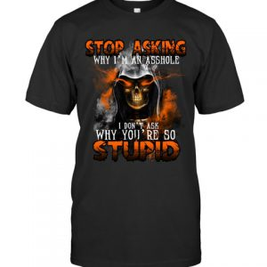 Stop Asking Why Im An Asshole I Dont Ask Why Youre So Stupid Shirt