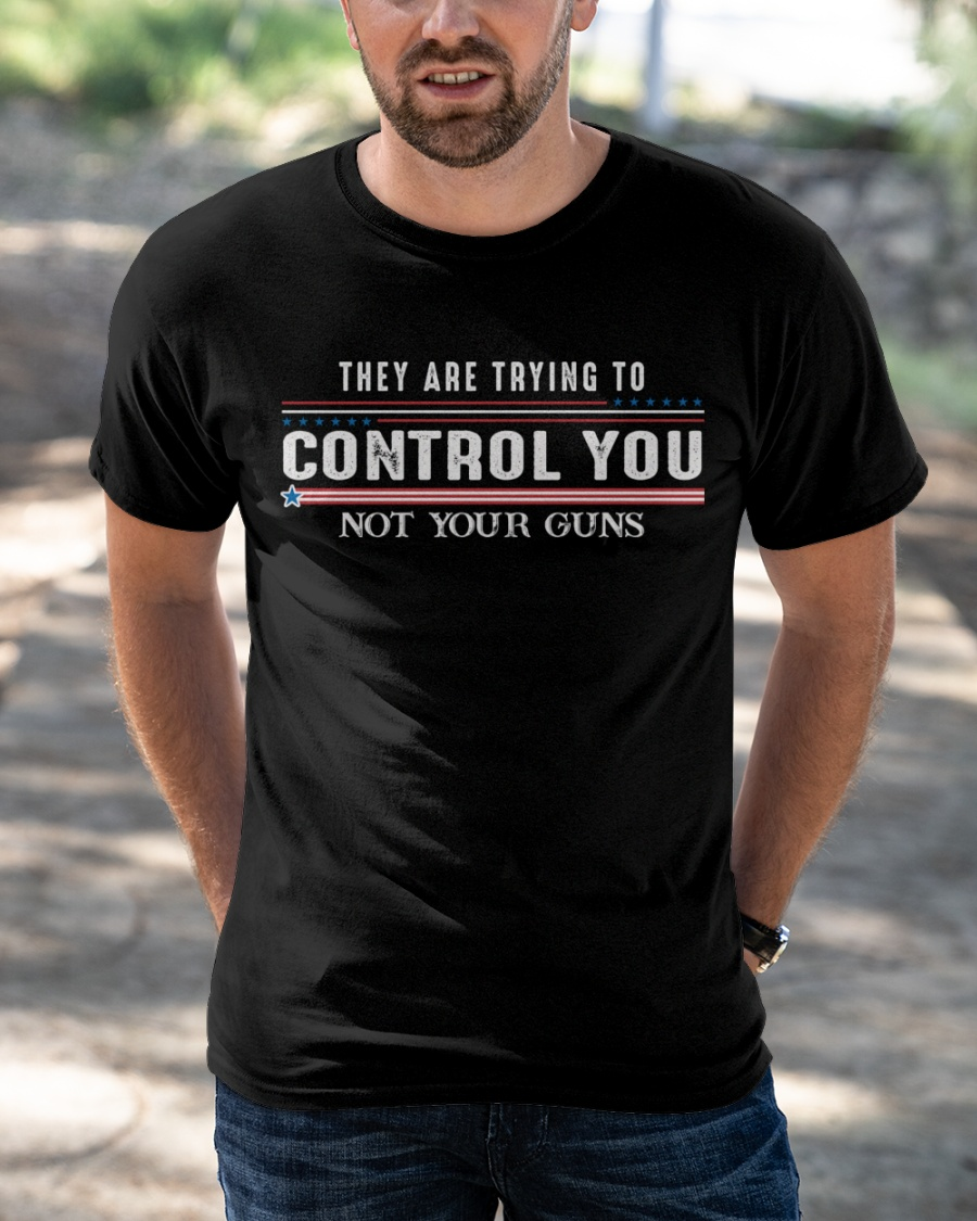 They Are Trying To Control You Not Your Guns Shirt1