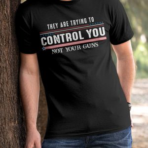 They Are Trying To Control You Not Your Guns Shirt2