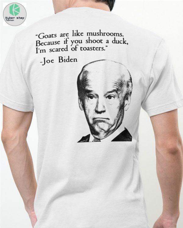 Biden Goats are like mushrooms because if you shoot a duck im scared of toasters shirt 2