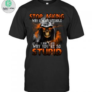 Stop asking why im an asshole I dont ask why youre so stupid shirt 1