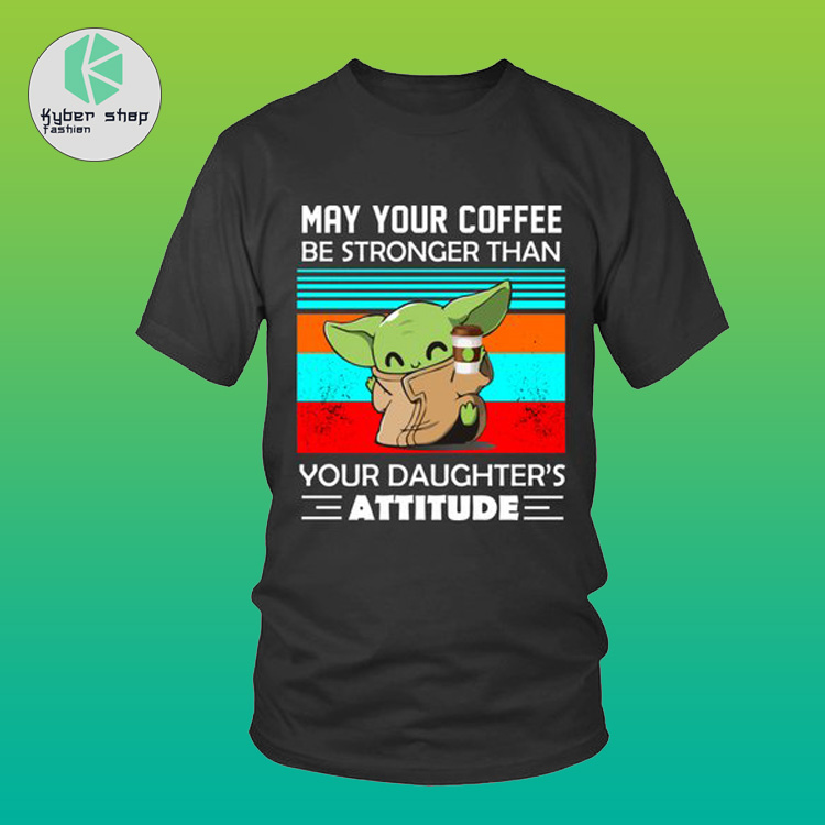 Baby Yoda may your coffee be stronger than your daughter attitude shirt 1