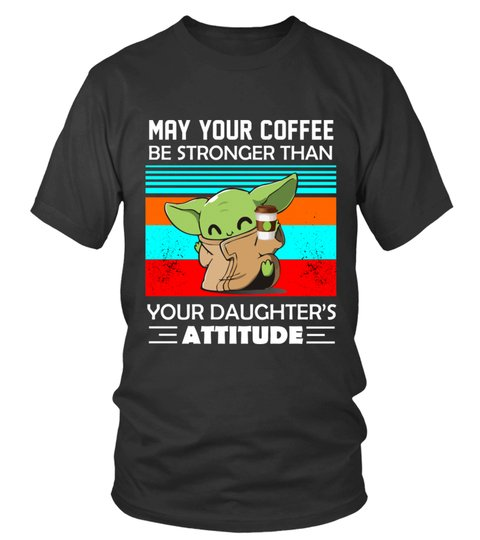 Baby Yoda may your coffee be stronger than your daughter attitude shirt 12